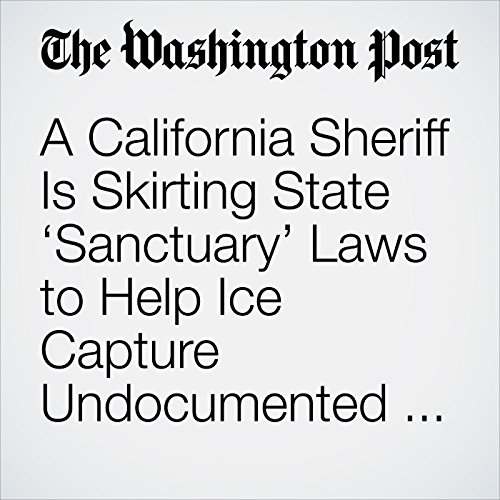 A California Sheriff Is Skirting State 'Sanctuary' Laws to Help Ice Capture Undocumented Immigrants copertina