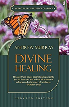 Divine Healing (Updated and Annotated): He gave them power against unclean spirits, to cast them out and to heal all manner of sickness and all manner ... 10:1 (Murray Updated Classics Book 3) by [Andrew Murray]