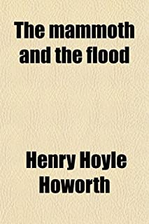 The Mammoth and the Flood; An Attempt to Confront the Theory of Uniformity with the Facts of Recent Geology