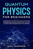 Quantum Physics for Beginners: Understand the Principal Quantum Physics Theories Explained in a Simple Way. Now you Can Discover the Secrets of the Universe.