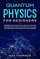Quantum Physics for Beginners: Understand the Principal Quantum Physics Theories Explained in a Simple Way. Now you Can Discover the Secrets of the Universe. Front Cover