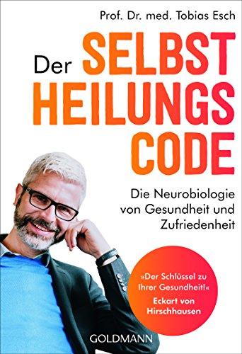 """Der Selbstheilungscode: Die Neurobiologie von Gesundheit und Zufriedenheit - """"Der Schlüssel zu Ihrer Gesundheit!"""" Dr. med Eckart von Hirschhausen"""