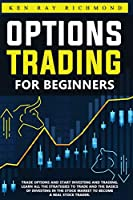Options Trading For Beginners: How To Trade Options, Start Investing and Trading. Learn All The Strategies To Trade and The Basics Of Investing In The Stock Market To Become A Real Stock Trader