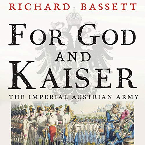 For God and Kaiser     The Imperial Austrian Army, 1619-1918              By:                                                                                                                                 Richard Bassett                               Narrated by:                                                                                                                                 Aaron Blain                      Length: 28 hrs and 39 mins     2 ratings     Overall 5.0