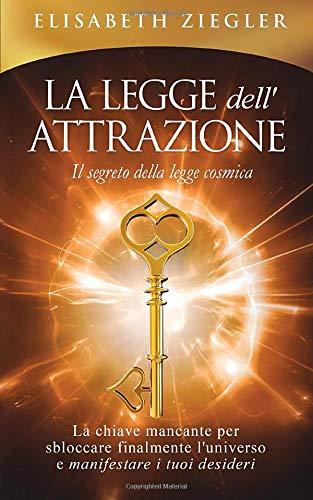 La legge dell'attrazione - Il segreto della legge cosmica: La chiave mancante per sbloccare finalmente l'universo e manifestare i tuoi desideri