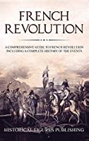 French Revolution: A Comprehensive Guide to the French Revolution Including a Complete History of the Events