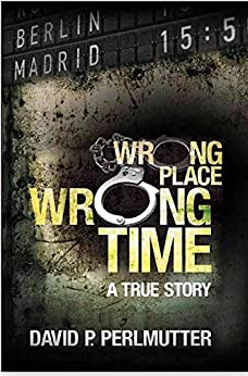 Wrong Place Wrong Time: Wrong Place Wrong Time is a gripping true-life story of an unimaginable nightmare and how my ticket to a new life turns out to be a one way ticket to hell. by [David P Perlmutter, Julie Tucker, Elaine Denning]