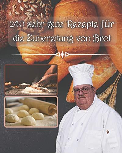 240 sehr gute Rezepte für die Zubereitung von Brot: mit oder ohne Maschinen und mit Sauerteigbrötchen für jeden Geldbeutel