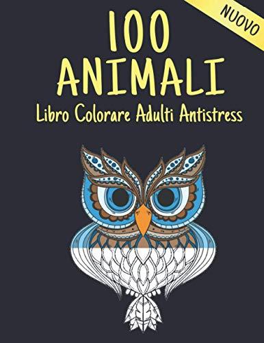 Animali Libro da Colorare Adulti Antistress: Allevia lo Stress 100 Animali Libro Colorare con Leoni, Draghi, Farfalle, Elefanti, Gufi, Cavalli, Cani, ... Libro da colorare per adulti antistress