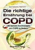Die richtige Ernährung bei COPD: 120 leckere Kochrezepte um COPD zu lindern
