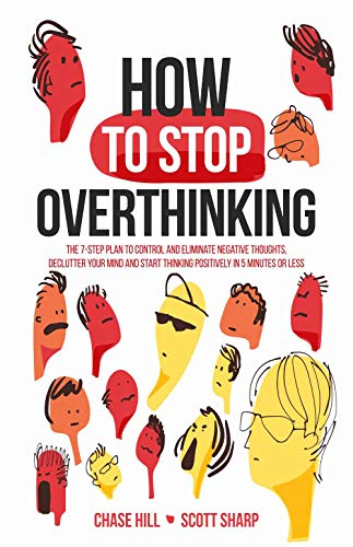 How to Stop Overthinking: The 7-Step Plan to Control and Eliminate Negative Thoughts, Declutter Your Mind and Start Thinking Positively in 5 Minutes or Less (English Edition)