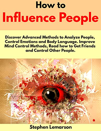 How to Influence People: Discover Advanced Methods to Analyze People, Control Emotions and Body Language. Improve Mind Control Methods, Read how to Get ... and Control Other People. (English Edition)