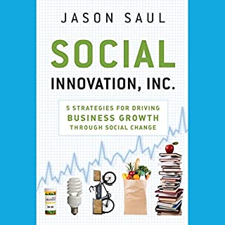 Social Innovation, Inc.     5 Strategies for Driving Business Growth through Social Change              By:                                                                                                                                 Jason Saul                               Narrated by:                                                                                                                                 Mel Foster                      Length: 6 hrs and 58 mins     5 ratings     Overall 4.2