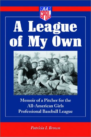 Brown, P: A League of My Own: Memoir of a Pitcher for the All-American Girls Professional Baseball League