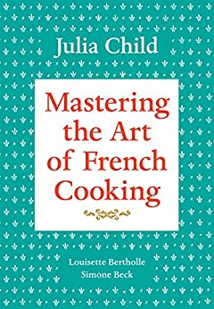 Mastering the Art of French Cooking, Volume 1: A Cookbook by [Julia Child, Louisette Bertholle, Simone Beck, Sidonie Coryn]