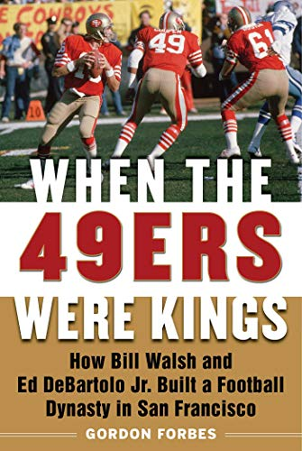 When the 49ers Were Kings: How Bill Walsh and Ed DeBartolo Jr. Built a Football Dynasty in San Francisco