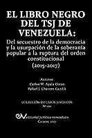 El Libro Negro del Tsj de Venezuela: del Secuestro de la Democracia Y La Usurpación de la Soberanía Popu-Lar a la Ruptura del Orden Constitucional (2015-2017)
