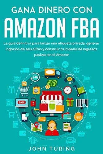 Gana Dinero con Amazon Fba: La Guía Definitiva Para Lanzar una Etiqueta Privada, Generar Ingresos De Seis Cifras Y Construir Tu Imperio De Ingresos Pasivos En El Amazon