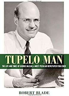 Tupelo Man: The Life and Times of George McLean, a Most Peculiar Newspaper Publisher (Willie Morris Books in Memoir and Biography)