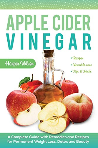 Apple Cider Vinegar: A Complete Guide with Remedies and Recipes for Permanent Weight Loss, Detox and Beauty