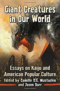 Giant Creatures in Our World: Essays on Kaiju and American Popular Culture