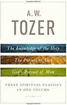 A. W. Tozer: Three Spiritual Classics in One Volume: The Knowledge of the Holy, The Pursuit of God, and God's Pursuit of Man