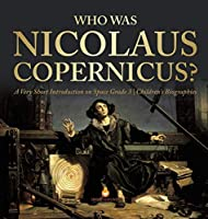 Who Was Nicolaus Copernicus? - A Very Short Introduction on Space Grade 3 - Children's Biographies