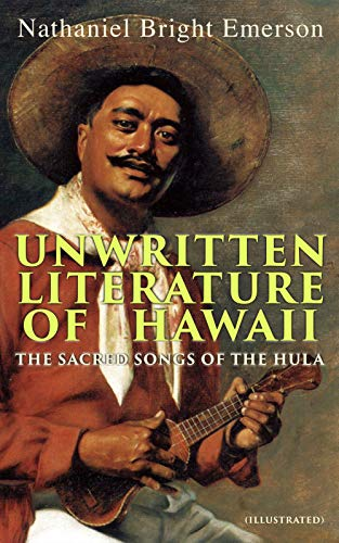 Unwritten Literature of Hawaii: The Sacred Songs of the Hula (Illustrated) (English Edition)