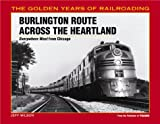 Burlington Route Across the Heartland: Everwhere West from Chicago (Golden Years of Railroading) - Jeff Wilson