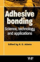 Adhesive Bonding: Science, Technology and Applications (Woodhead Publishing Series in Welding and Other Joining Technologies)
