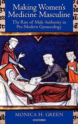 Making Women's Medicine Masculine. The Rise of Male Authority in Pre-Modern Gynaecology by Monica H. Green