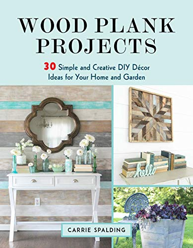 Wood Plank Projects: 30 Simple and Creative DIY Décor Ideas for Your Home and Garden by [Carrie Spalding]