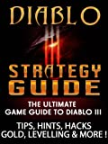 Diablo 3 Strategy Guide: The Ultimate Game Guide To Diablo III. Tips, Hits, Hacks, Gold, Levelling & More!