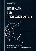 Mathematik und Geisteswissenschaft: Mathematische Einfuehrung in die Philosophie als Geisteswissenschaft in Anknuepfung an Plato, Goethe und Steiner