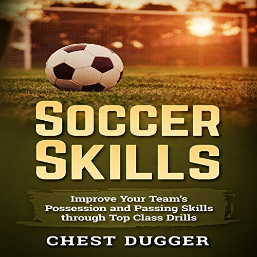 Soccer Skills: Improve Your Team's Possession and Passing Skills Through Top Class Drills audiobook cover art