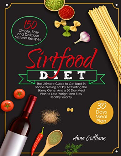 The Sirtfood Diet: The Ultimate Guide to Get Back in Shape Burning Fat by Activating the Skinny Gene. 150 Simple, Easy and Delicious Sirtfood Recipes ... Plan to Lose Weight and Stay Healthy Smartly.