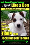 Jack Russell Terrier Training, Think Like a Dog, But Don't Eat your Poop!: Here's EXACTLY How To Train Your Jack Russell Terrier: 2