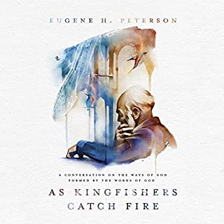 As Kingfishers Catch Fire     A Conversation on the Ways of God Formed by the Words of God              By:                                                                                                                                 Eugene H. Peterson                               Narrated by:                                                                                                                                 Fred Sanders                      Length: 15 hrs and 25 mins     74 ratings     Overall 4.6