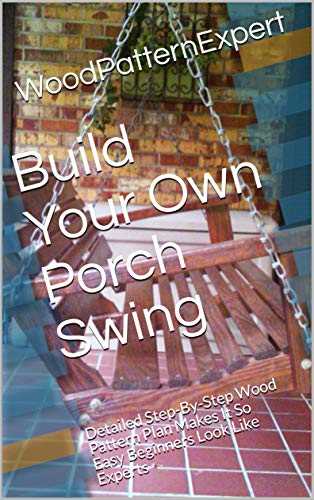 Build Your Own Porch Swing: Detailed Step-By-Step Wood Pattern Plan Makes It So Easy Beginners Look Like Experts (English Edition)