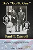 Ike's 'Go-To Guy,' Paul T. Carroll: An Extraordinary Husband, Father, Soldier, and Special Assistant to General of the Army and President Dwight D. Eisenhower