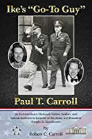 """Ike's """"Go-To Guy,"""" Paul T. Carroll: An Extraordinary Husband, Father, Soldier, and Special Assistant to General of the Army and President Dwight D. Eisenhower"""