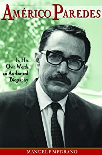 Americo Paredes: In His Own Words, an Authorized Biography (Al Filo: Mexican American Studies Series Book 5)