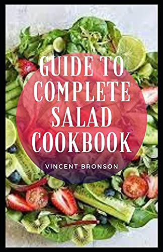 Guide to Complete Salad Cookbook: Most salads contain leafy greens and lean meats, which can automatically make you assume that they're healthy.