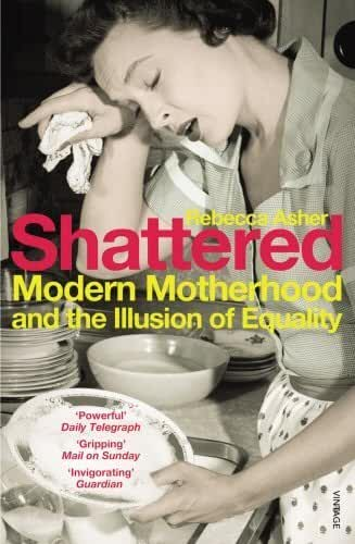 Shattered: Modern Motherhood and the Illusion of Equality by Rebecca Asher (2012-04-05)