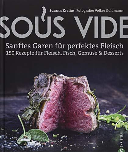 Kochbuch: Sous Vide. Sanftes Garen für perfektes Fleisch. 150 Rezepte für Fleisch, Fisch, Gemüse & Desserts. Mit Geheimtipps aus der Profiküche.: Sanftes Garen fr perfektes Fleisch