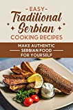 Easy Traditional Serbian Cooking Recipes: Make Authentic Serbian Food For Yourself: Healthy Serbian Diet Cuisine Recipes