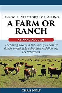 Financial Strategies For Selling A Farm Or Ranch: A Financial Guide For Saving Taxes On The Sale Of A Farm Or Ranch, Investing Sale Proceeds And Planning For Retirement