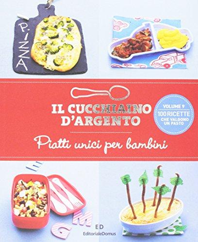 Il Cucchiaino d'Argento: Vol. 9 Piatti Unici per Bambini- 100 Ricette che Valgono un Pasto