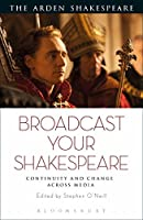 Broadcast Your Shakespeare: Continuity and Change Across Media (The Arden Shakespeare)
