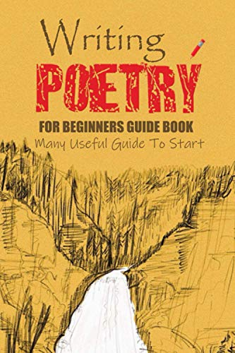 Writing Poetry for Beginners Guide Book: Many Useful Guide To Start: Writing Poetry for Beginners Book